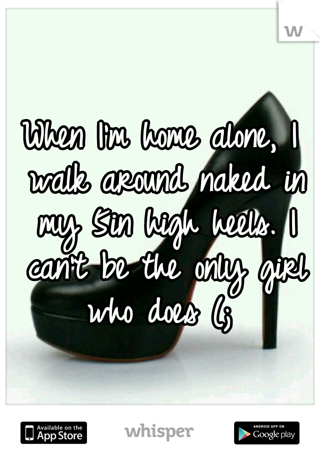 When I'm home alone, I walk around naked in my 5in high heels. I can't be the only girl who does (;