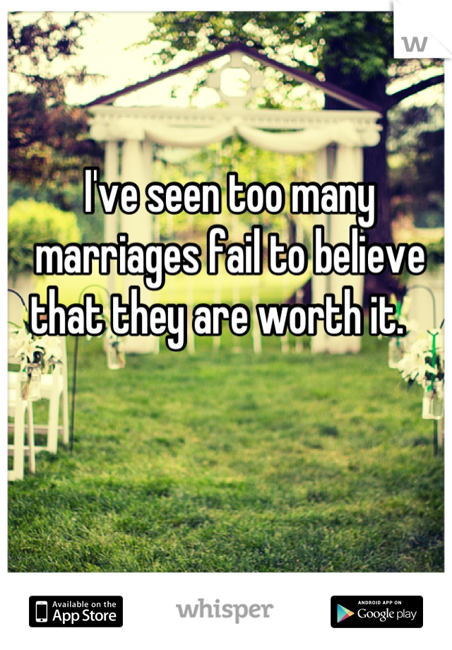 I've seen too many marriages fail to believe that they are worth it.