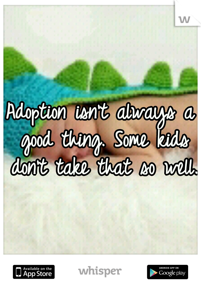 Adoption isn't always a good thing. Some kids don't take that so well.