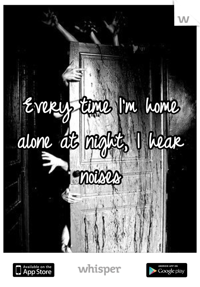 Every time I'm home alone at night, I hear noises