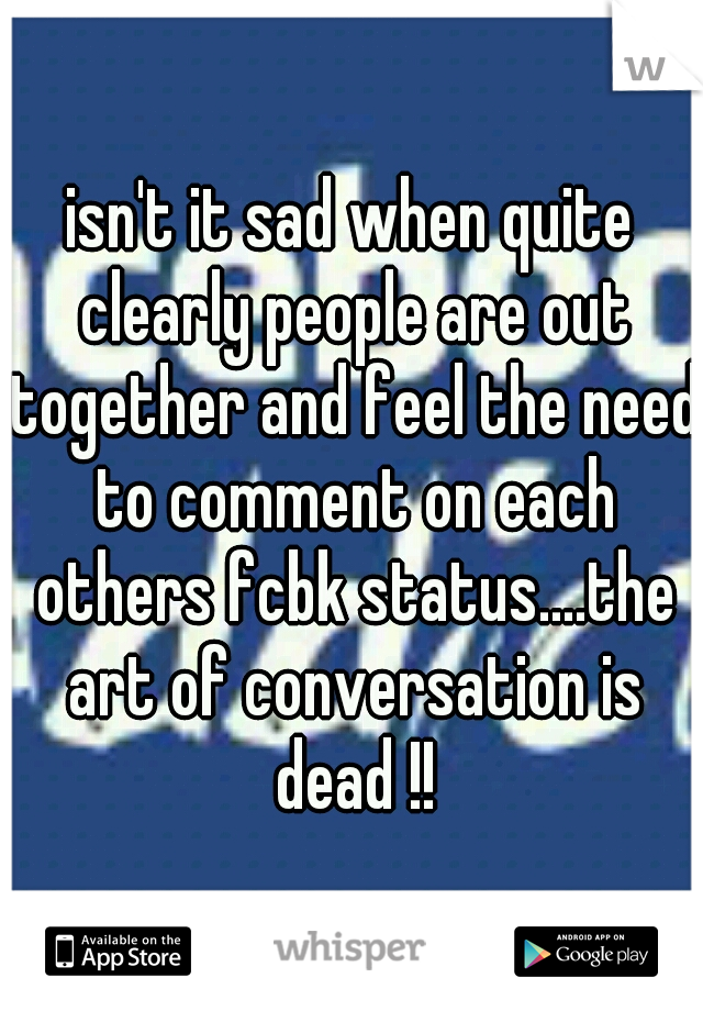 isn't it sad when quite clearly people are out together and feel the need to comment on each others fcbk status....the art of conversation is dead !!