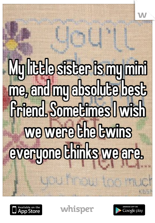 My little sister is my mini me, and my absolute best friend. Sometimes I wish we were the twins everyone thinks we are.