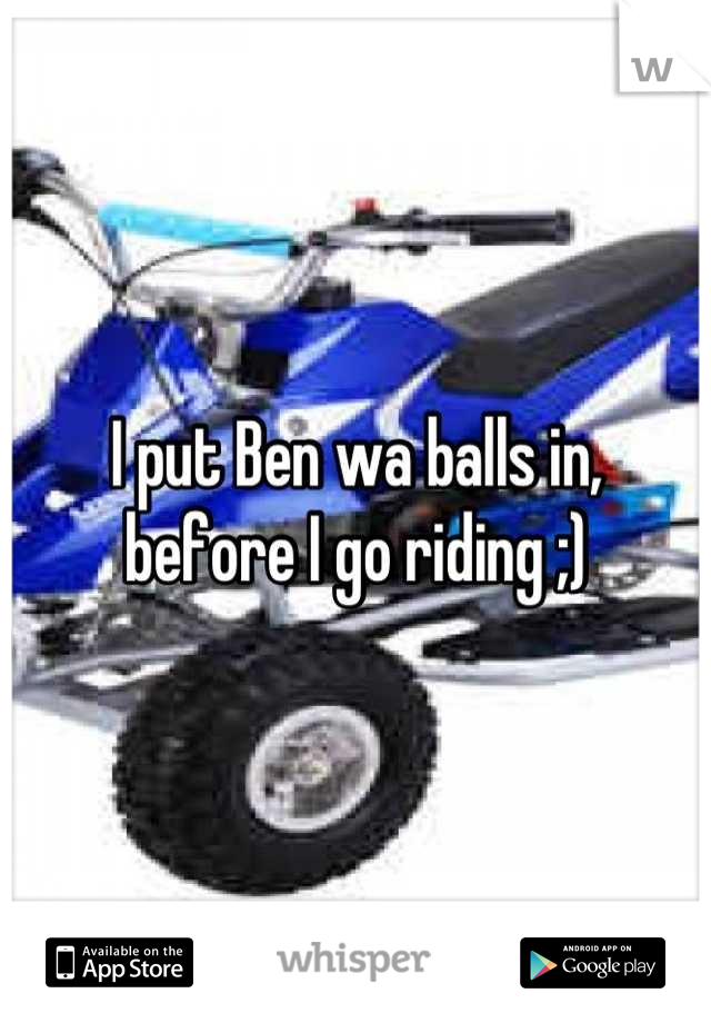 I put Ben wa balls in, before I go riding ;)