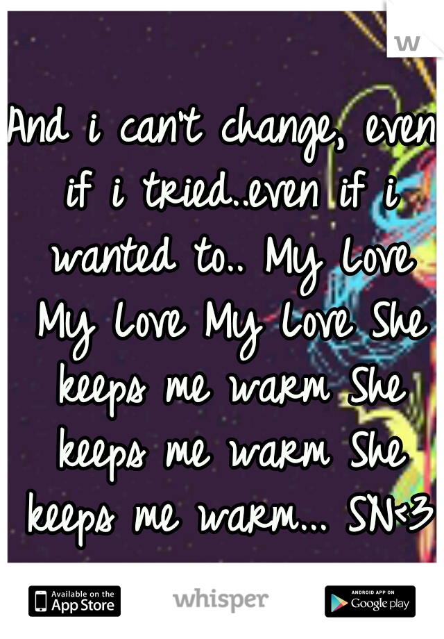 And i can't change, even if i tried..even if i wanted to.. My Love My Love My Love She keeps me warm She keeps me warm She keeps me warm... SN<3