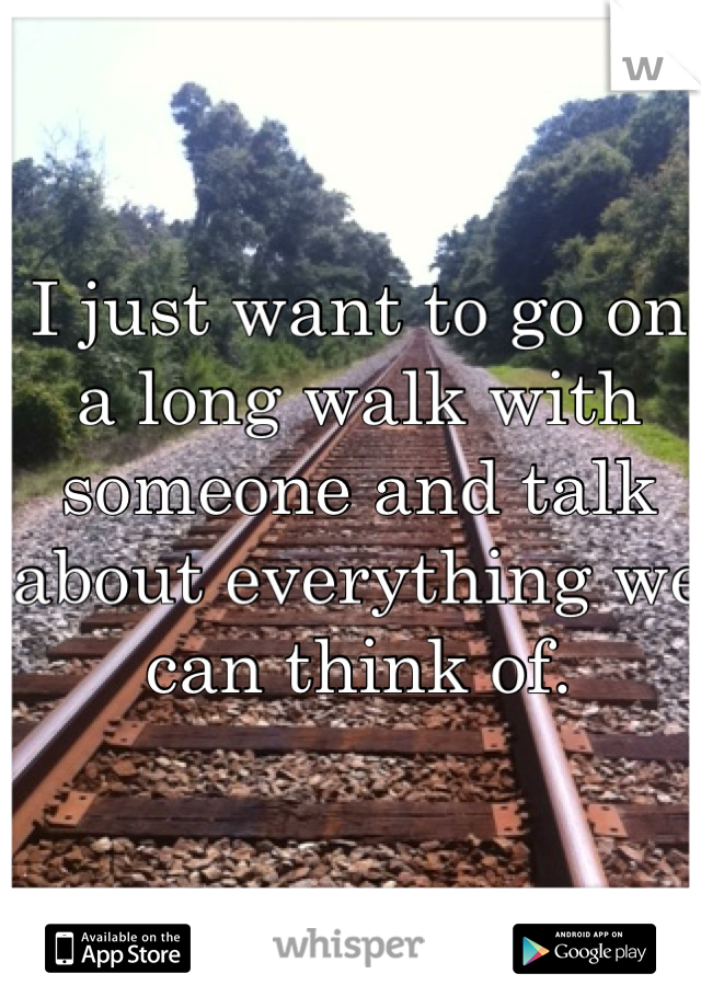 I just want to go on a long walk with someone and talk about everything we can think of.