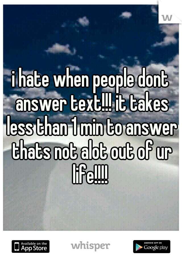i hate when people dont answer text!!! it takes less than 1 min to answer thats not alot out of ur life!!!!