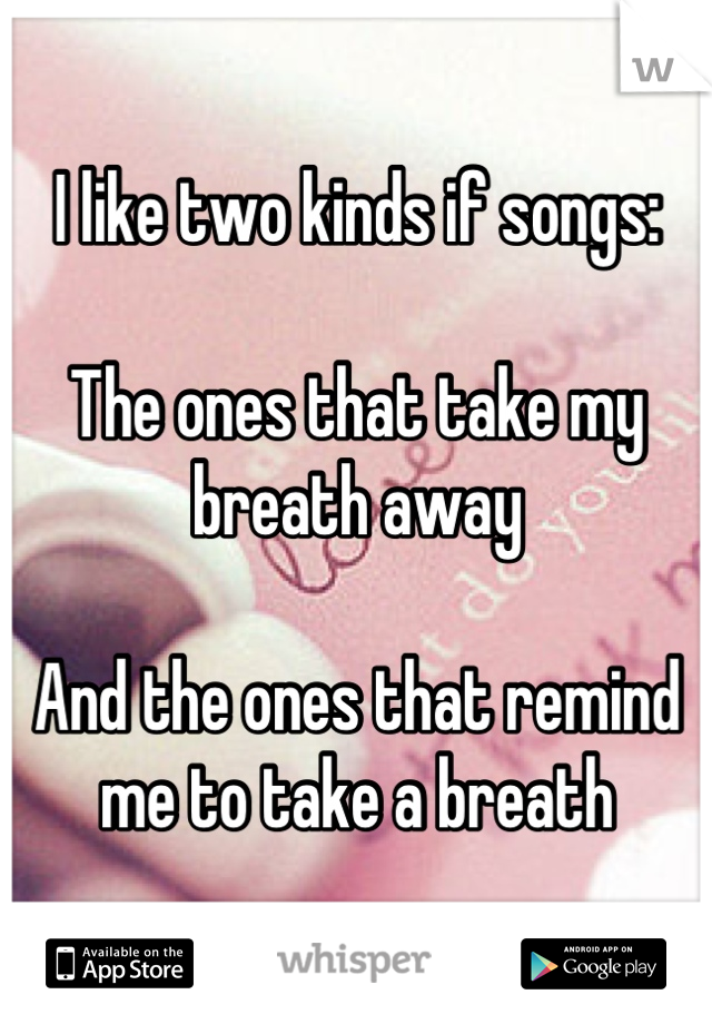 I like two kinds if songs:   The ones that take my breath away  And the ones that remind me to take a breath