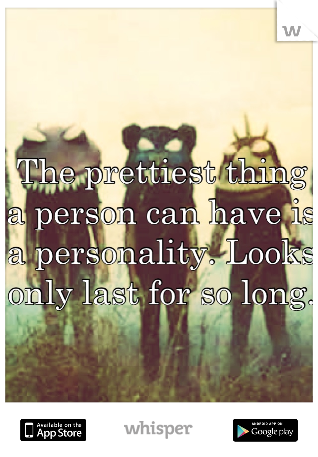The prettiest thing a person can have is a personality. Looks only last for so long.