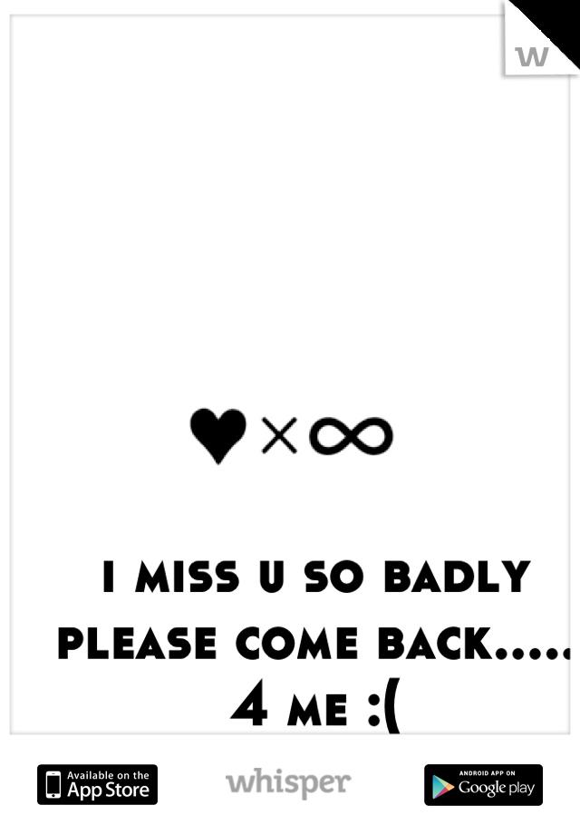 i miss u so badly please come back..... 4 me :(