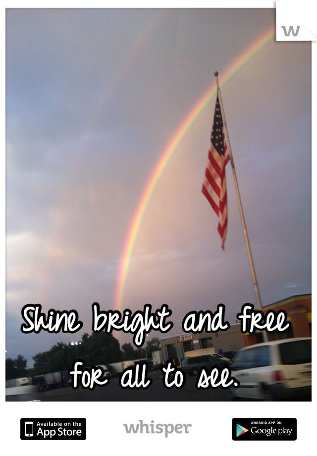 Shine bright and free for all to see.