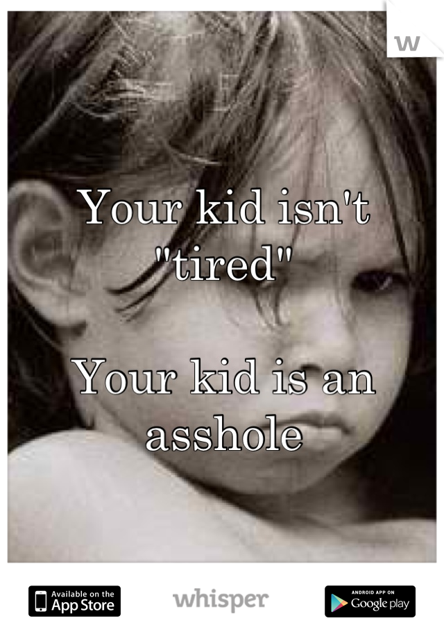 """Your kid isn't """"tired""""  Your kid is an asshole"""