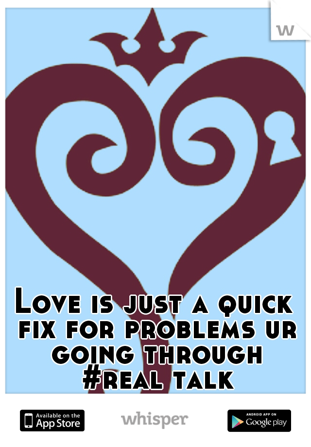 Love is just a quick fix for problems ur going through #real talk