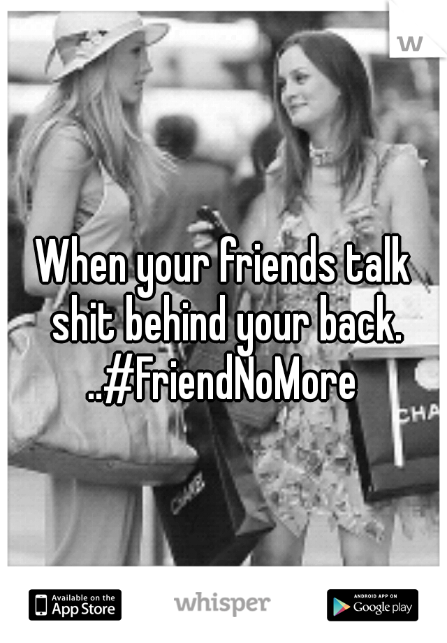 When your friends talk shit behind your back. ..#FriendNoMore