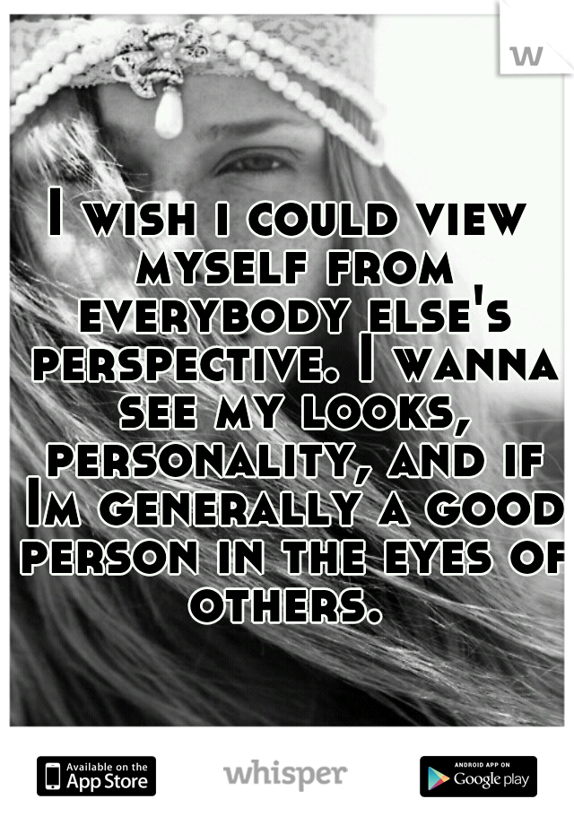 I wish i could view myself from everybody else's perspective. I wanna see my looks, personality, and if Im generally a good person in the eyes of others.