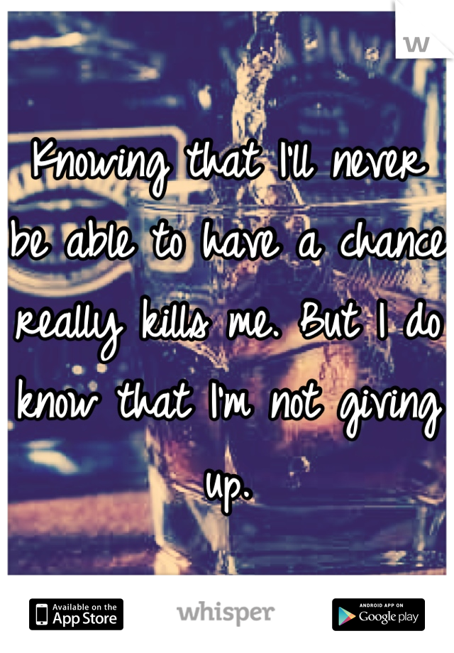Knowing that I'll never be able to have a chance really kills me. But I do know that I'm not giving up.