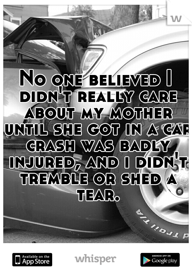 No one believed I didn't really care about my mother until she got in a car crash was badly injured, and i didn't tremble or shed a tear.