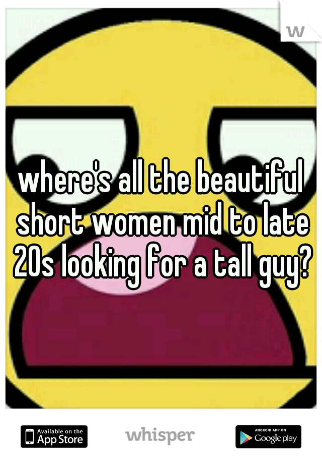 where's all the beautiful short women mid to late 20s looking for a tall guy?