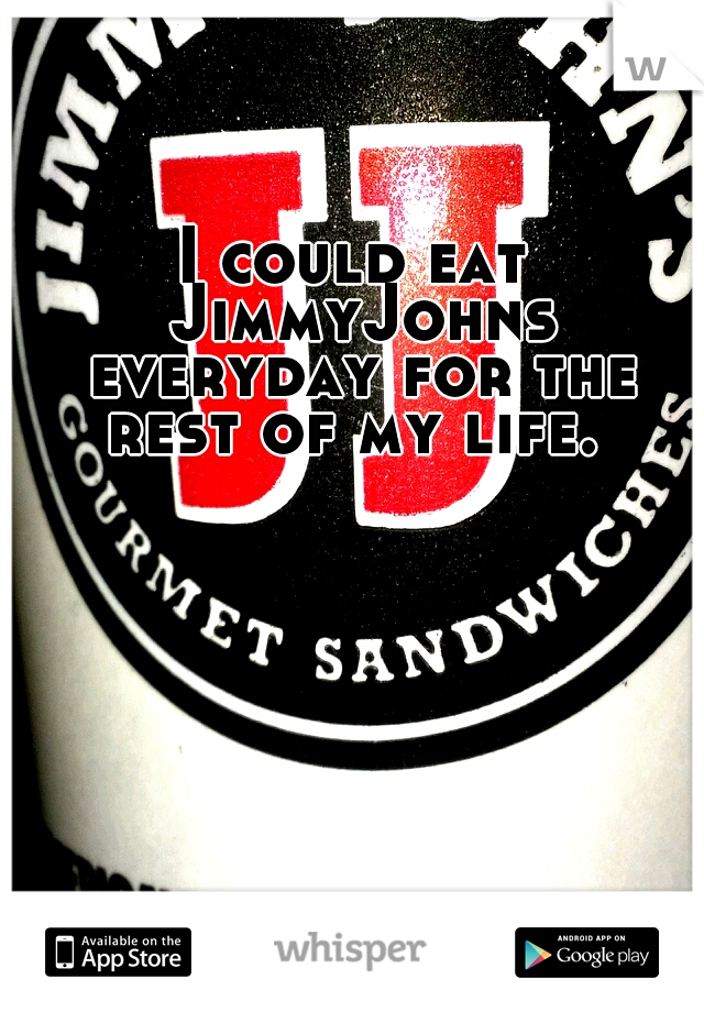 I could eat JimmyJohns everyday for the rest of my life.