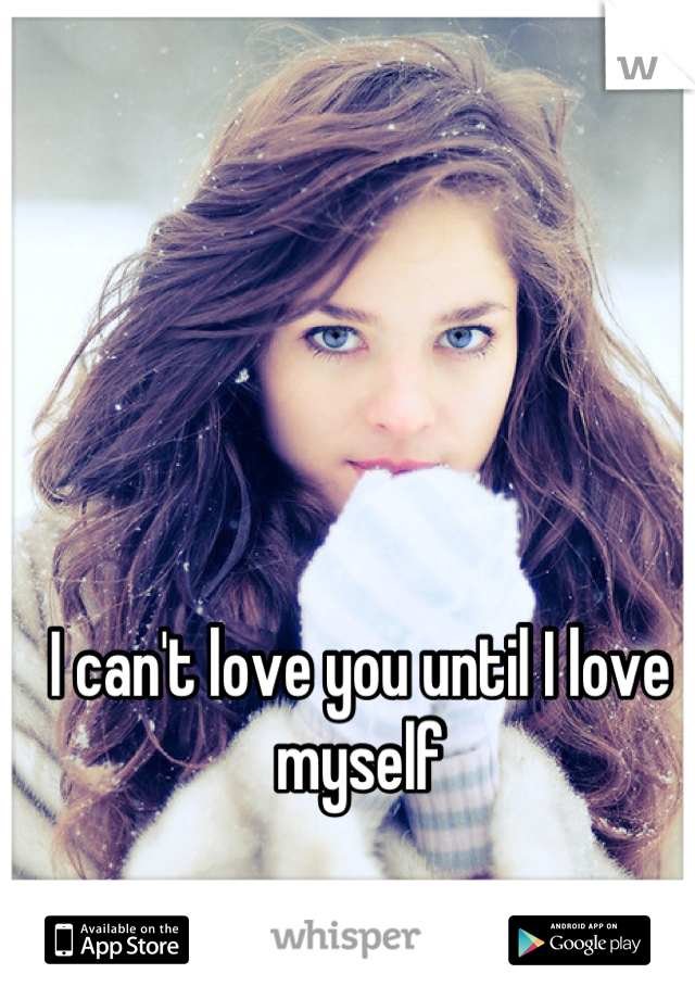 I can't love you until I love myself