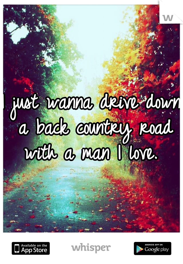 I just wanna drive down a back country road with a man I love.