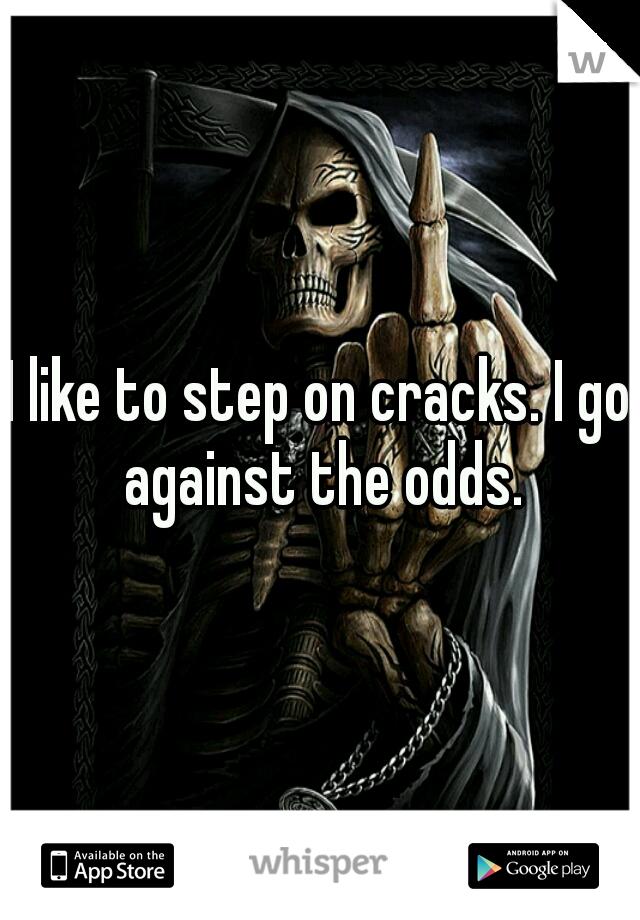 I like to step on cracks. I go against the odds.