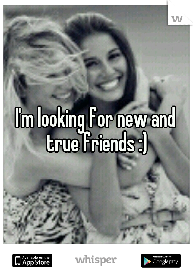 I'm looking for new and true friends :)