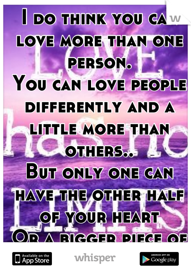I do think you can love more than one person. You can love people differently and a little more than others.. But only one can have the other half of your heart Or a bigger piece of it...
