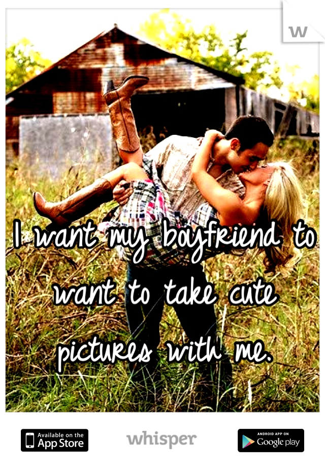 I want my boyfriend to want to take cute pictures with me.
