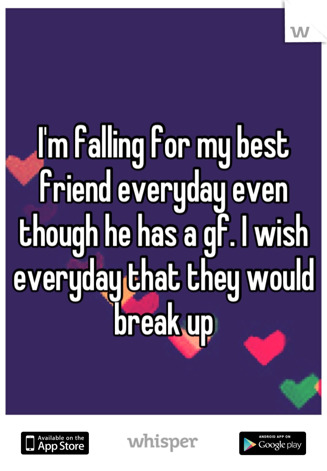 I'm falling for my best friend everyday even though he has a gf. I wish everyday that they would break up