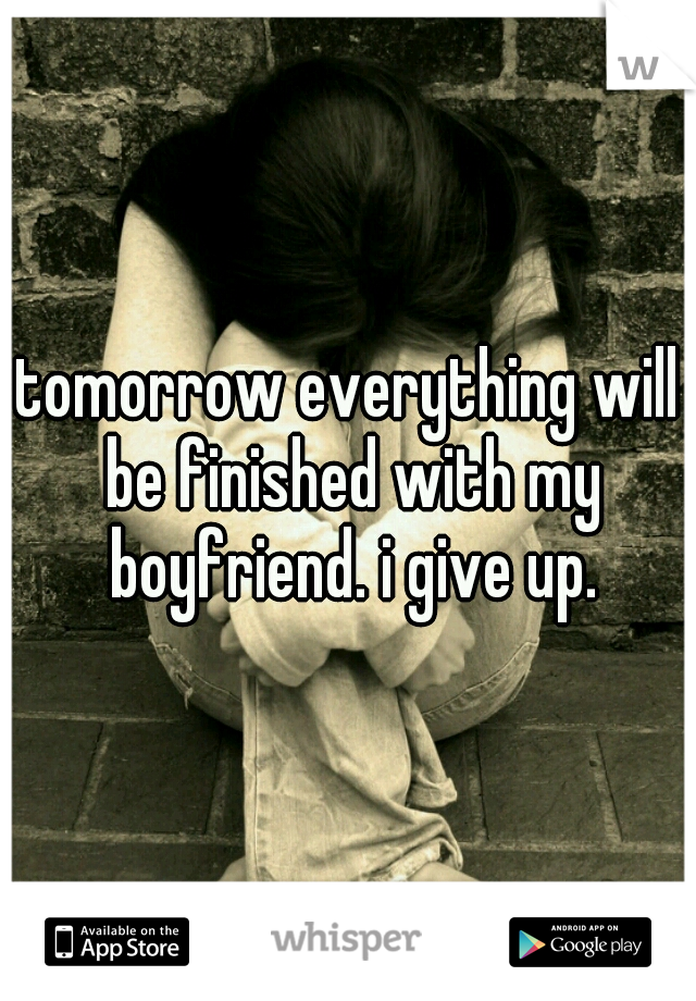 tomorrow everything will be finished with my boyfriend. i give up.