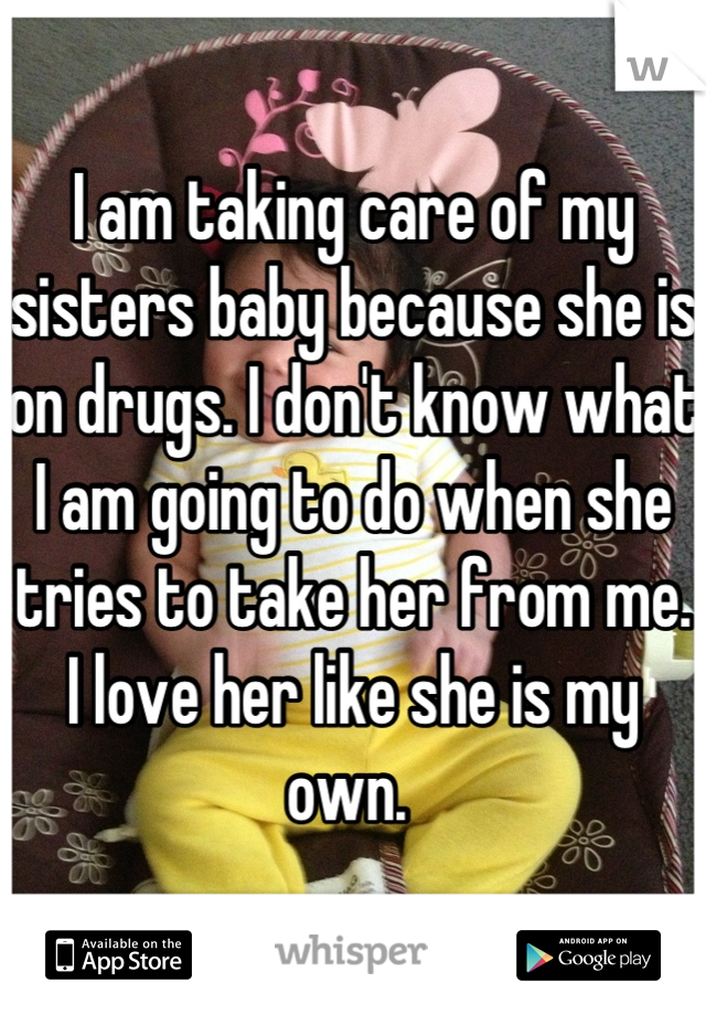 I am taking care of my sisters baby because she is on drugs. I don't know what I am going to do when she tries to take her from me. I love her like she is my own.