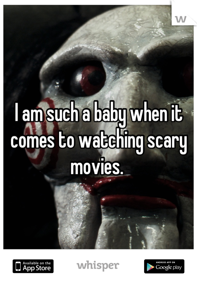 I am such a baby when it comes to watching scary movies.