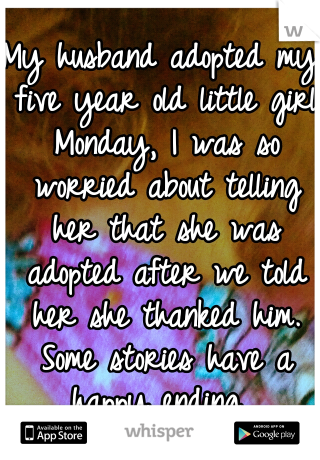My husband adopted my five year old little girl Monday, I was so worried about telling her that she was adopted after we told her she thanked him. Some stories have a happy ending.