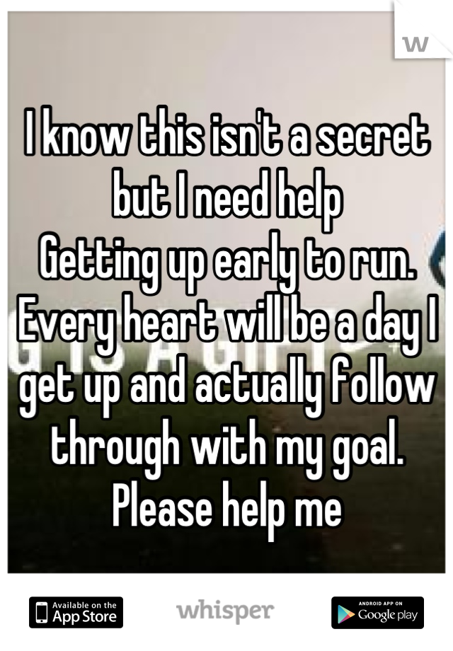 I know this isn't a secret but I need help Getting up early to run. Every heart will be a day I get up and actually follow through with my goal. Please help me
