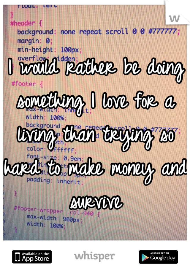 I would rather be doing something I love for a living than trying so hard to make money and survive