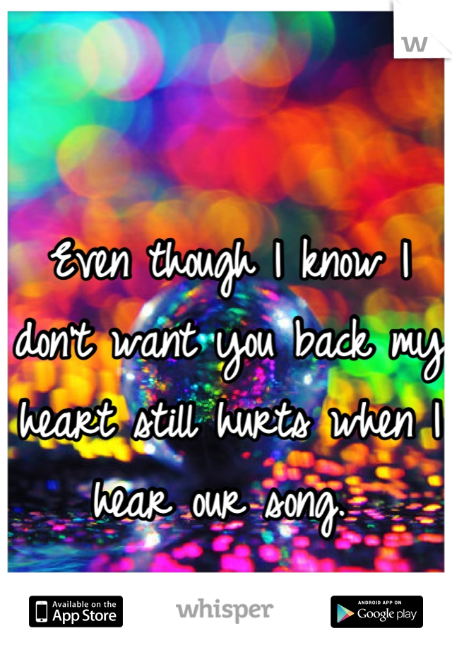 Even though I know I don't want you back my heart still hurts when I hear our song.