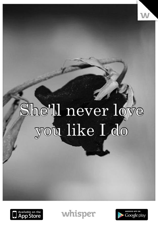 She'll never love you like I do