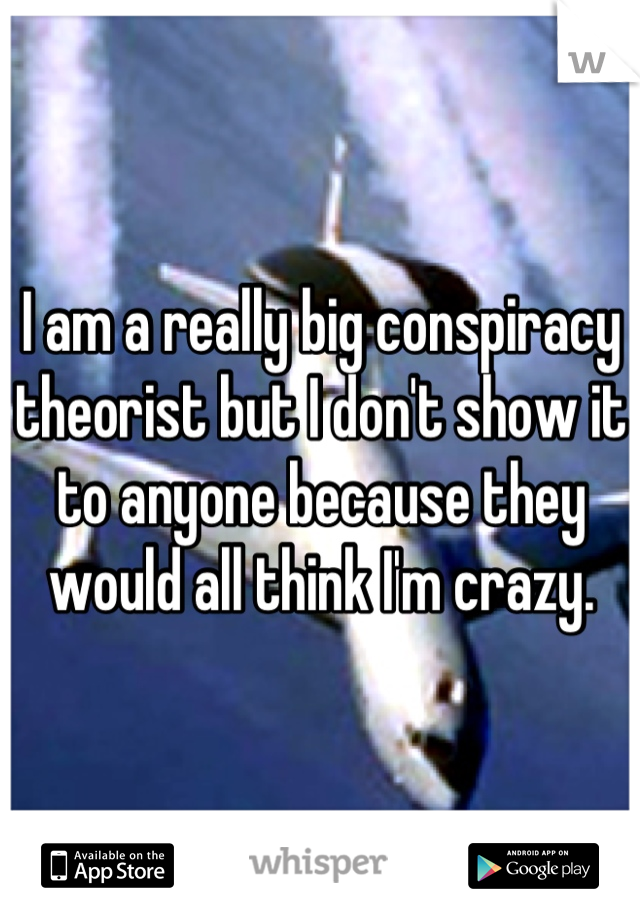 I am a really big conspiracy theorist but I don't show it to anyone because they would all think I'm crazy.