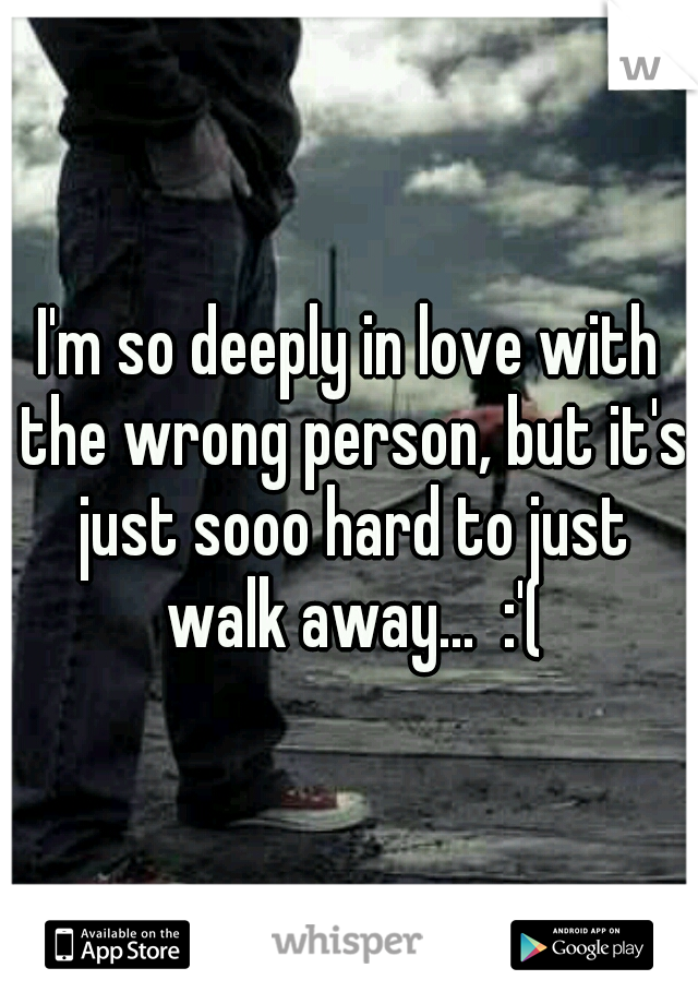 I'm so deeply in love with the wrong person, but it's just sooo hard to just walk away...  :'(