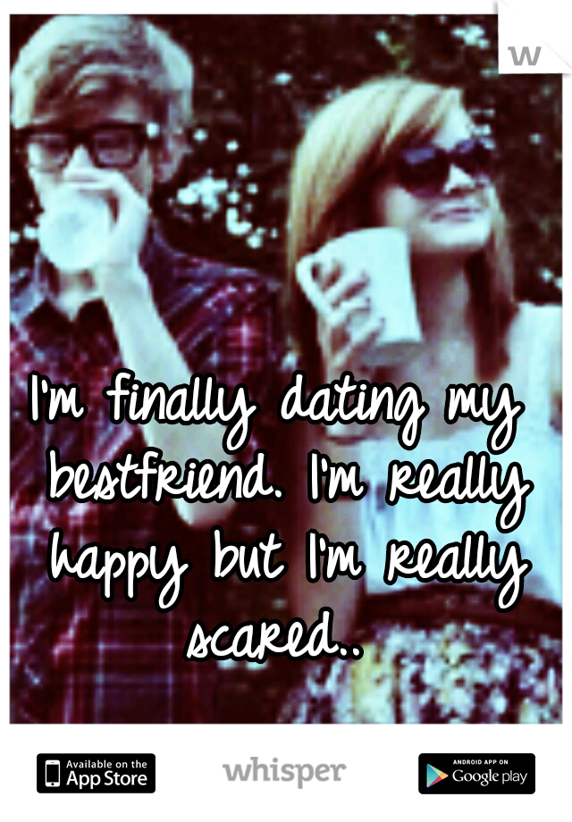 I'm finally dating my bestfriend. I'm really happy but I'm really scared..