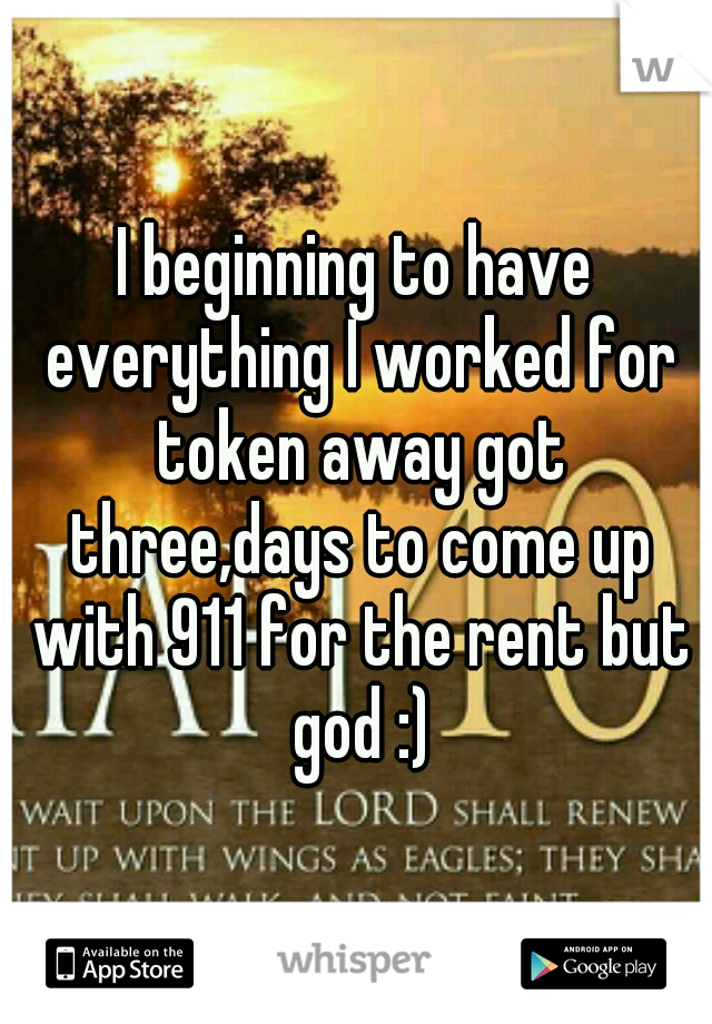 I beginning to have everything I worked for token away got three,days to come up with 911 for the rent but god :)
