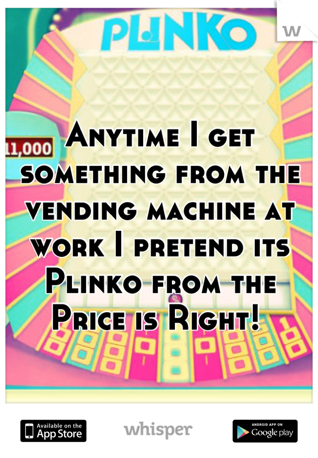 Anytime I get something from the vending machine at work I pretend its Plinko from the Price is Right!