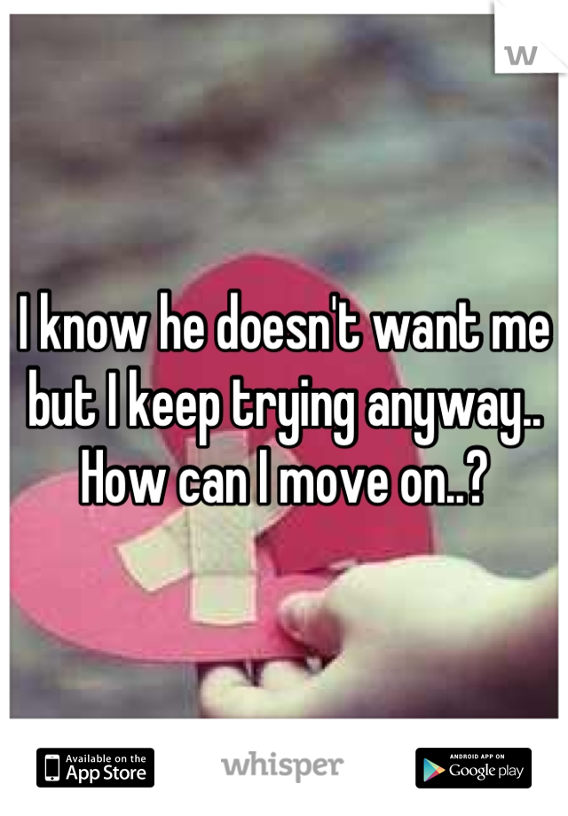 I know he doesn't want me but I keep trying anyway.. How can I move on..?