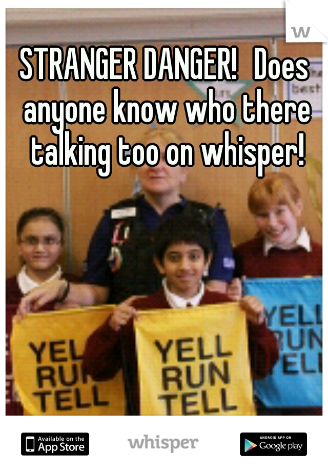 STRANGER DANGER! Does anyone know who there talking too on whisper!