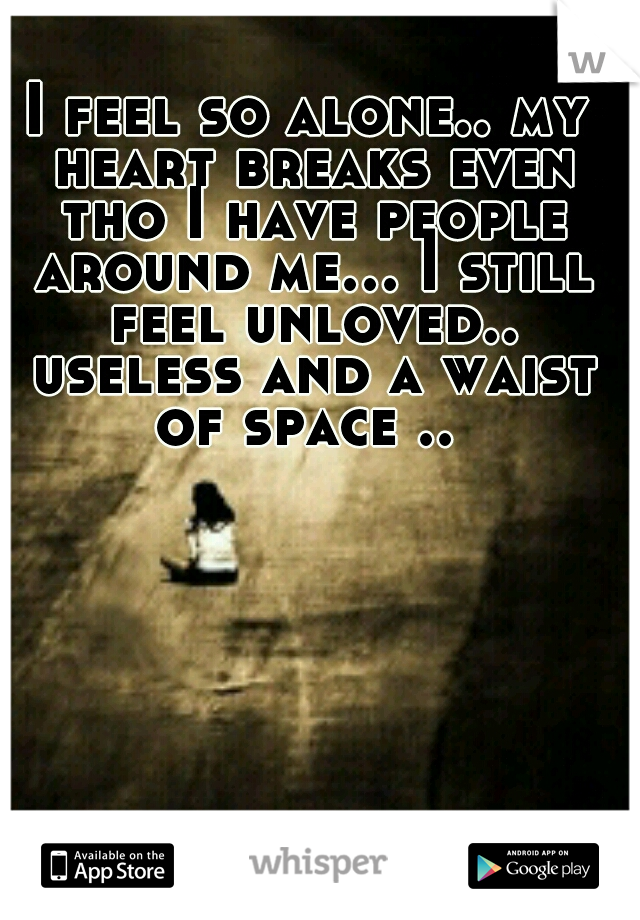 I feel so alone.. my heart breaks even tho I have people around me... I still feel unloved.. useless and a waist of space ..