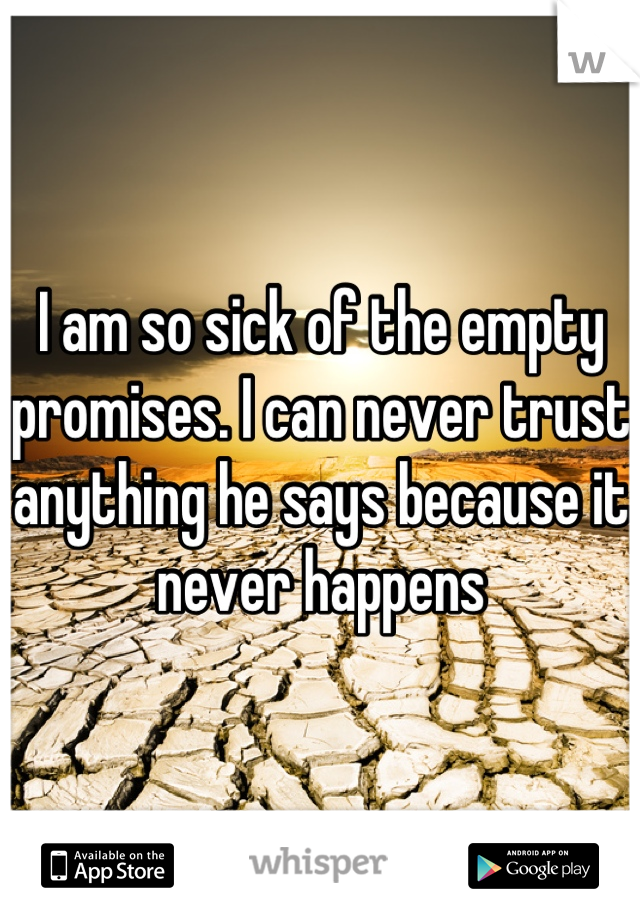 I am so sick of the empty promises. I can never trust anything he says because it never happens