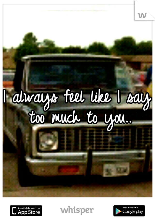 I always feel like I say too much to you..