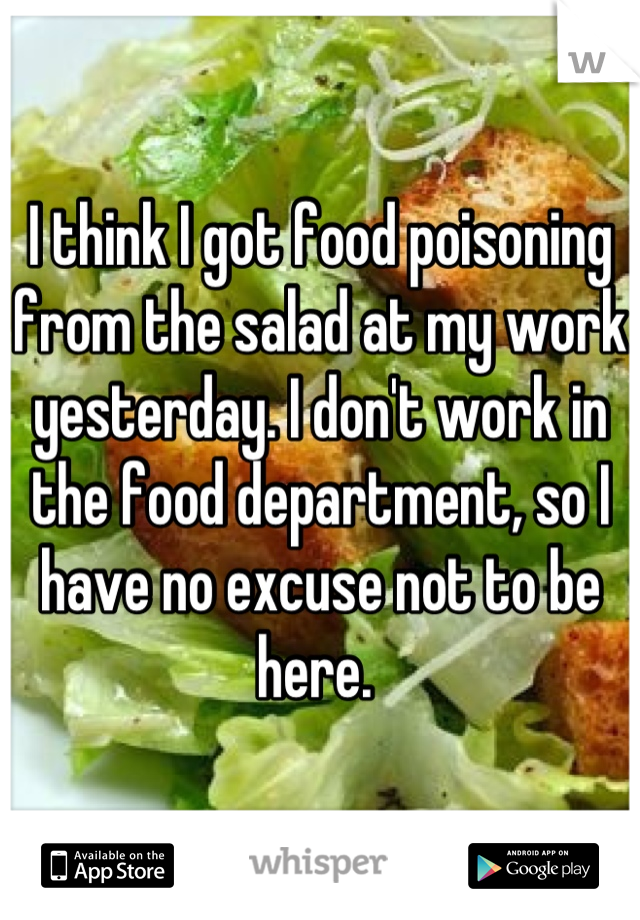 I think I got food poisoning from the salad at my work yesterday. I don't work in the food department, so I have no excuse not to be here.