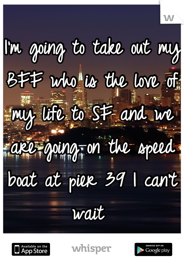 I'm going to take out my BFF who is the love of my life to SF and we are going on the speed boat at pier 39 I can't wait