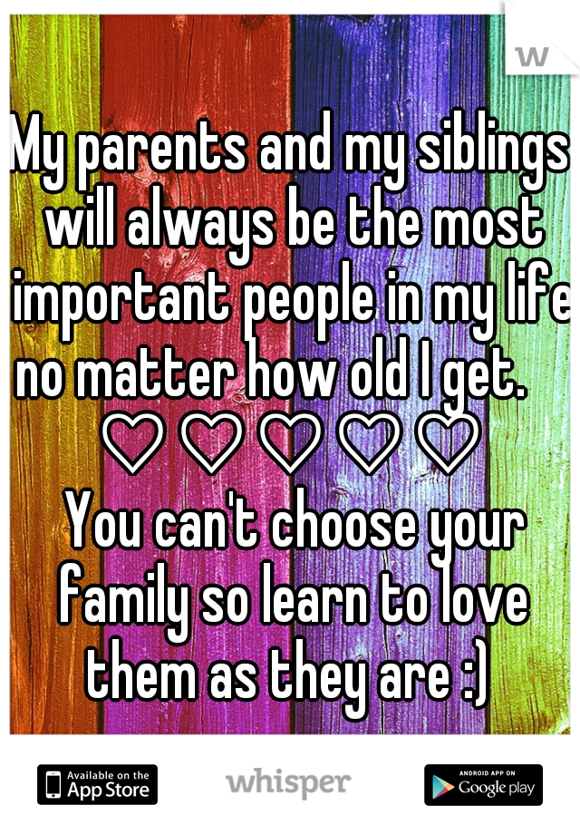 My parents and my siblings will always be the most important people in my life no matter how old I get.           ♡♡♡♡♡        You can't choose your family so learn to love them as they are :)